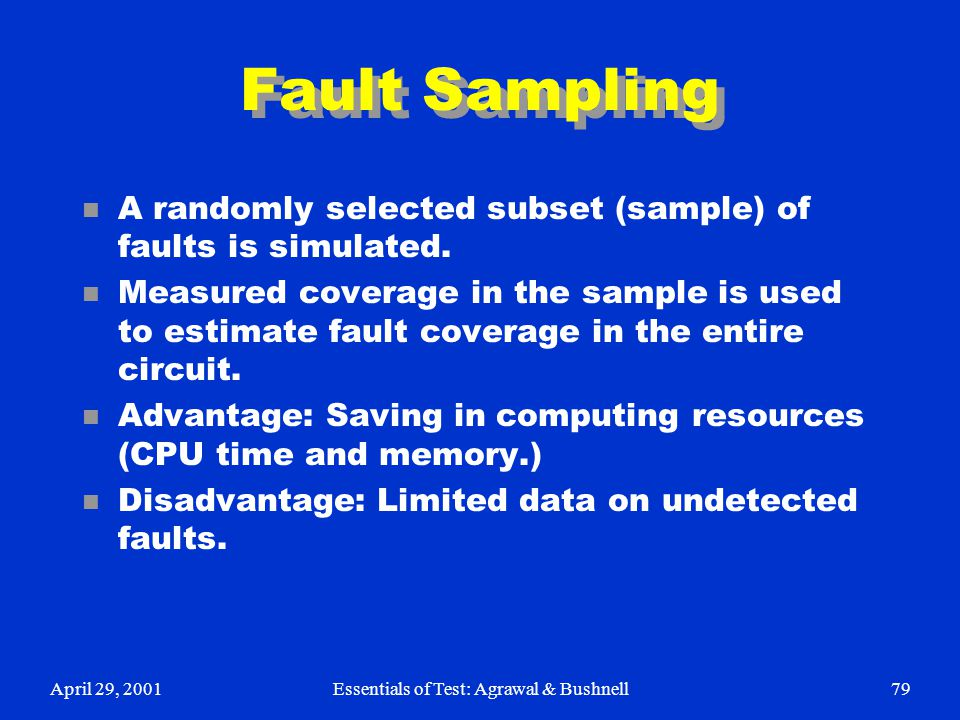 April 29, 2001Essentials of Test: Agrawal & Bushnell79 Fault Sampling n A randomly selected subset (sample) of faults is simulated. n Measured coverag