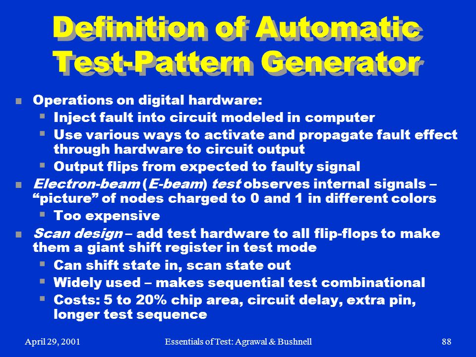 April 29, 2001Essentials of Test: Agrawal & Bushnell88 Definition of Automatic Test-Pattern Generator n Operations on digital hardware:  Inject fault