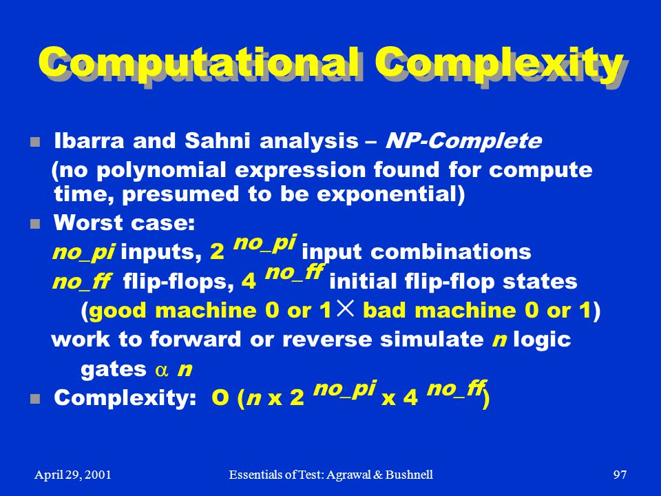 April 29, 2001Essentials of Test: Agrawal & Bushnell97 Computational Complexity n Ibarra and Sahni analysis – NP-Complete (no polynomial expression fo