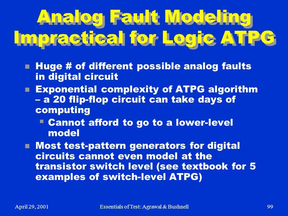 April 29, 2001Essentials of Test: Agrawal & Bushnell99 Analog Fault Modeling Impractical for Logic ATPG n Huge # of different possible analog faults i