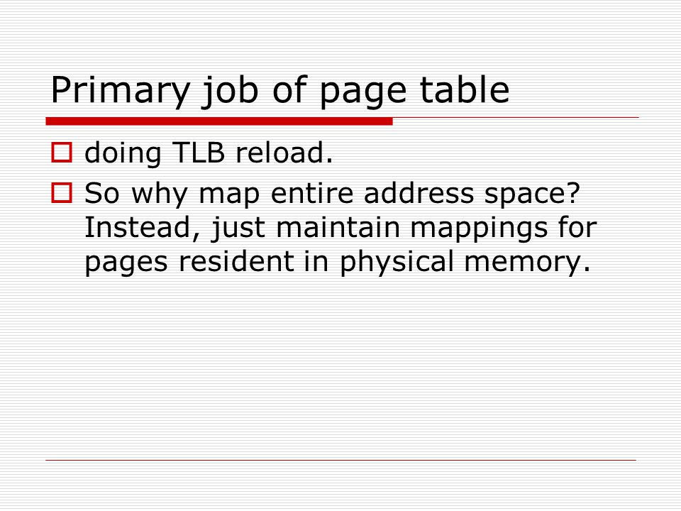 Primary job of page table  doing TLB reload.  So why map entire address space? Instead, just maintain mappings for pages resident in physical memory