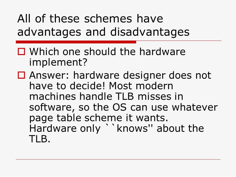 All of these schemes have advantages and disadvantages  Which one should the hardware implement?  Answer: hardware designer does not have to decide!