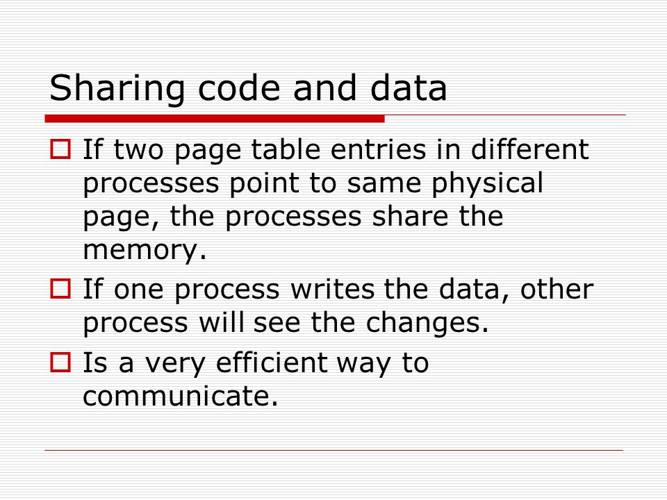 Sharing code and data  If two page table entries in different processes point to same physical page, the processes share the memory.  If one process