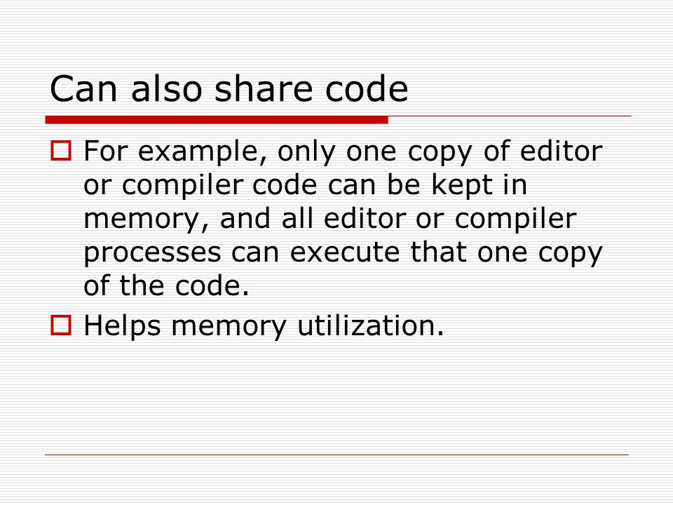 Can also share code  For example, only one copy of editor or compiler code can be kept in memory, and all editor or compiler processes can execute that one copy of the code.
