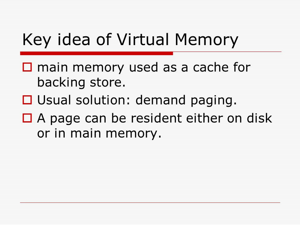 Key idea of Virtual Memory  main memory used as a cache for backing store.  Usual solution: demand paging.  A page can be resident either on disk o