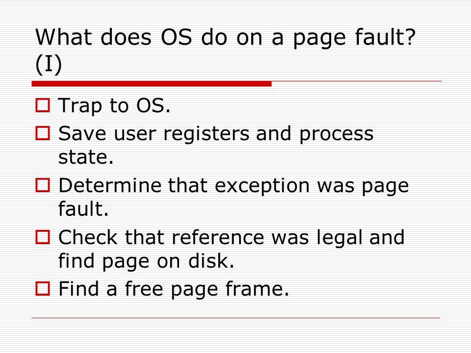 What does OS do on a page fault? (I)  Trap to OS.  Save user registers and process state.  Determine that exception was page fault.  Check that re