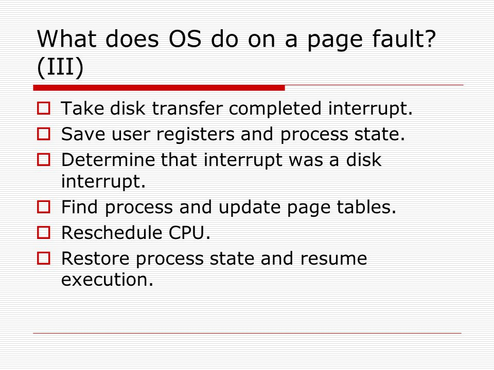 What does OS do on a page fault? (III)  Take disk transfer completed interrupt.  Save user registers and process state.  Determine that interrupt w