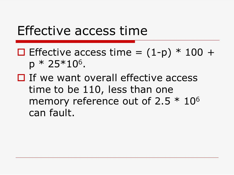 Effective access time  Effective access time = (1-p) * 100 + p * 25*10 6.  If we want overall effective access time to be 110, less than one memory