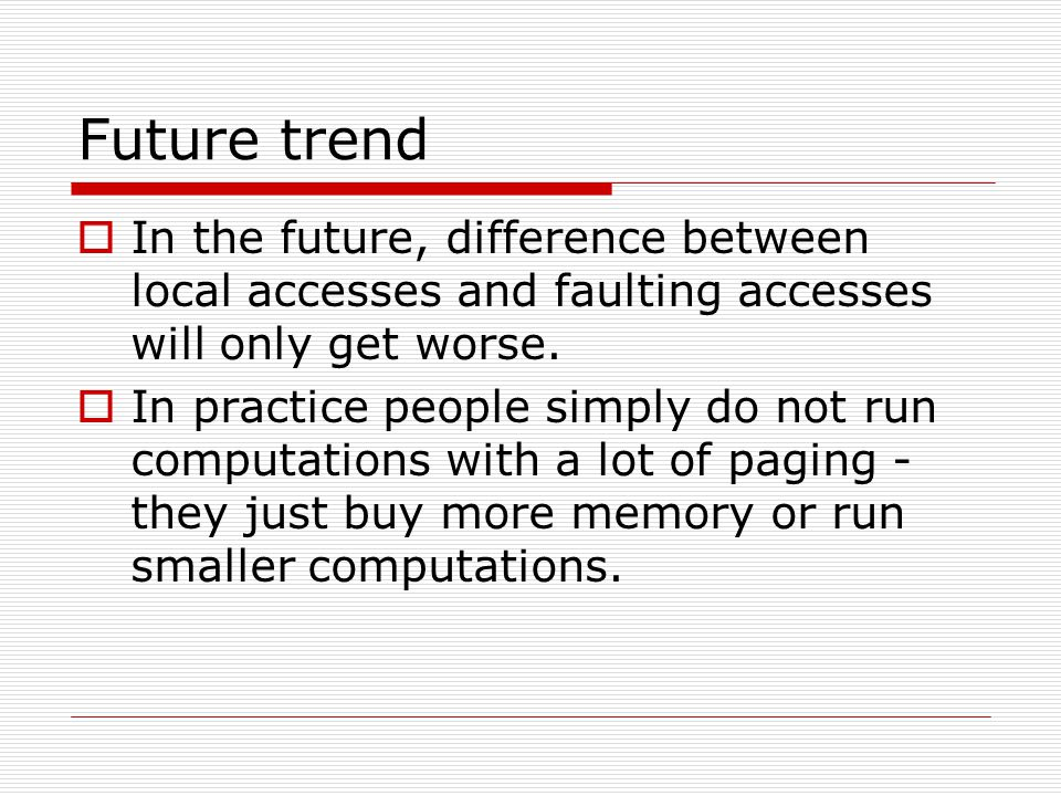 Future trend  In the future, difference between local accesses and faulting accesses will only get worse.  In practice people simply do not run comp