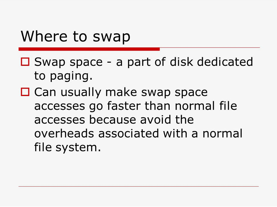 Where to swap  Swap space - a part of disk dedicated to paging.