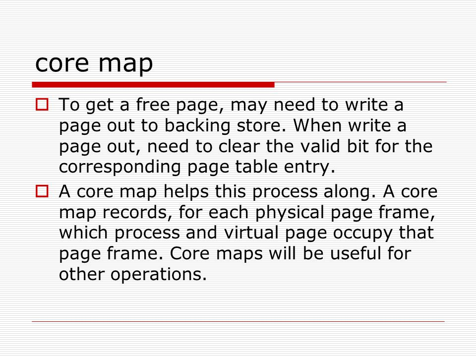 core map  To get a free page, may need to write a page out to backing store. When write a page out, need to clear the valid bit for the corresponding