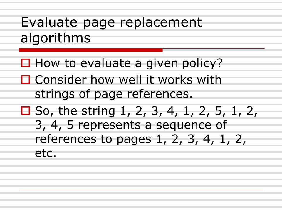 Evaluate page replacement algorithms  How to evaluate a given policy?  Consider how well it works with strings of page references.  So, the string