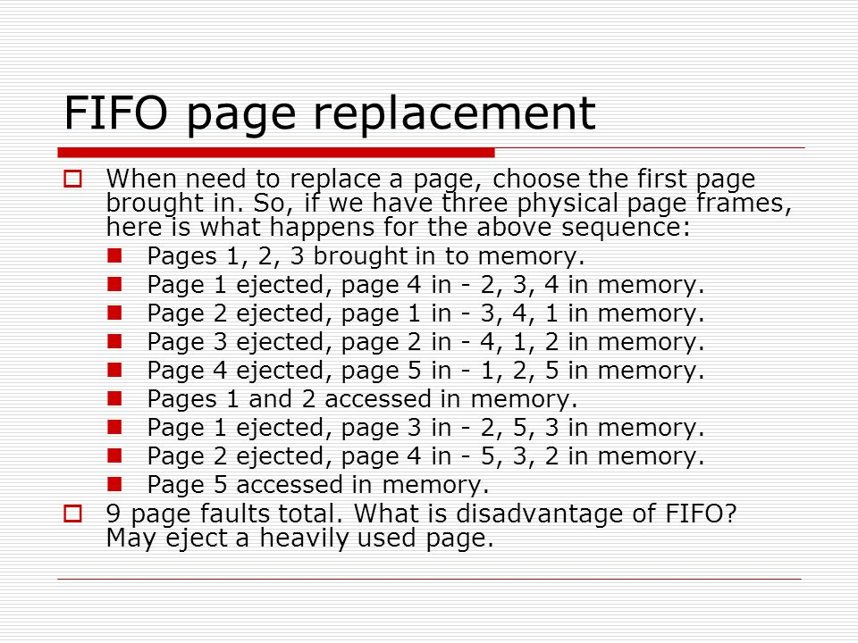 FIFO page replacement  When need to replace a page, choose the first page brought in. So, if we have three physical page frames, here is what happens