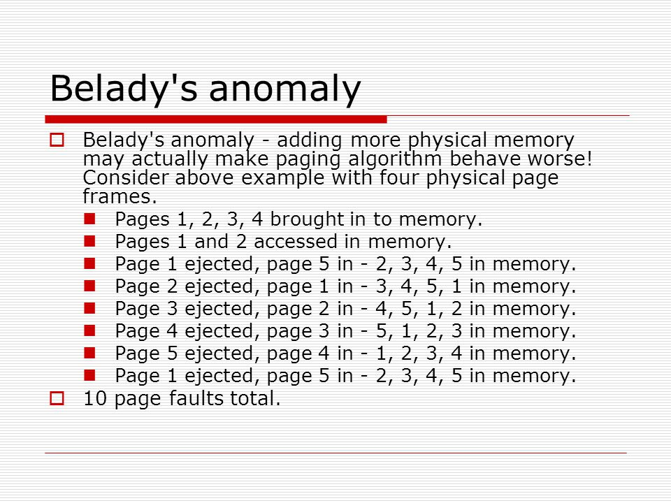 Belady s anomaly  Belady s anomaly - adding more physical memory may actually make paging algorithm behave worse.