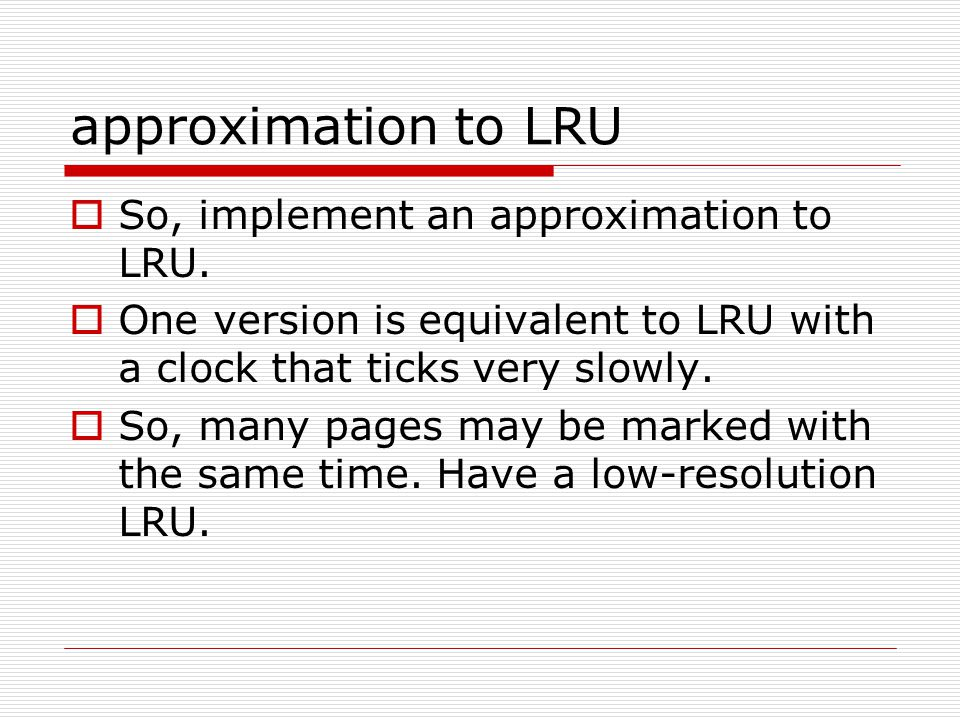 approximation to LRU  So, implement an approximation to LRU.