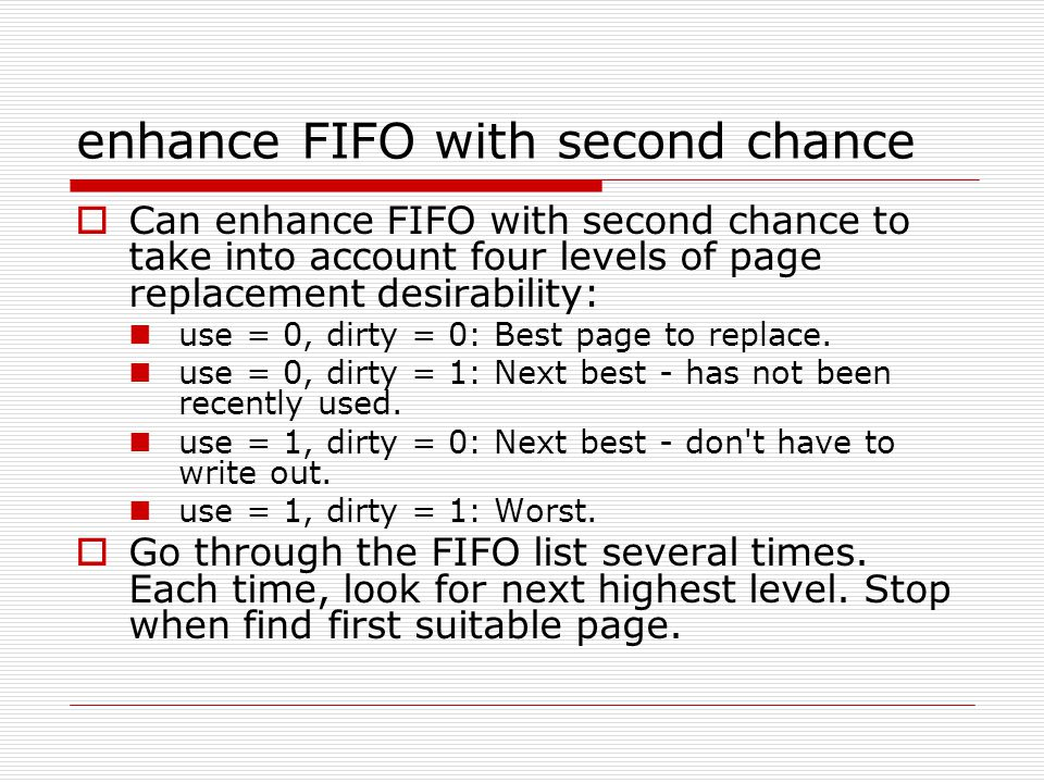 enhance FIFO with second chance  Can enhance FIFO with second chance to take into account four levels of page replacement desirability: use = 0, dirty = 0: Best page to replace.