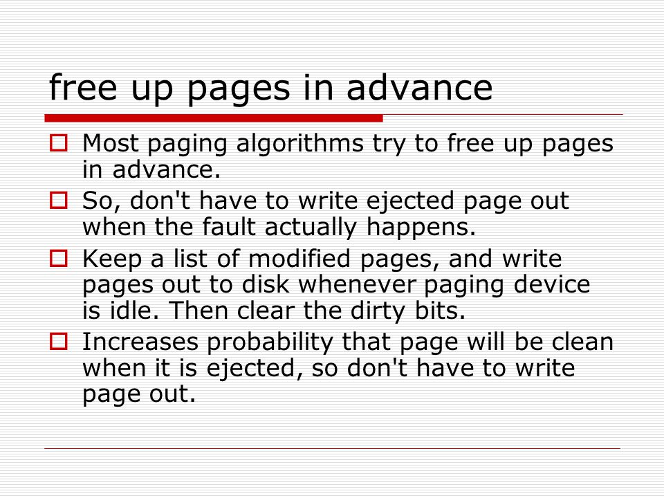 free up pages in advance  Most paging algorithms try to free up pages in advance.  So, don't have to write ejected page out when the fault actually