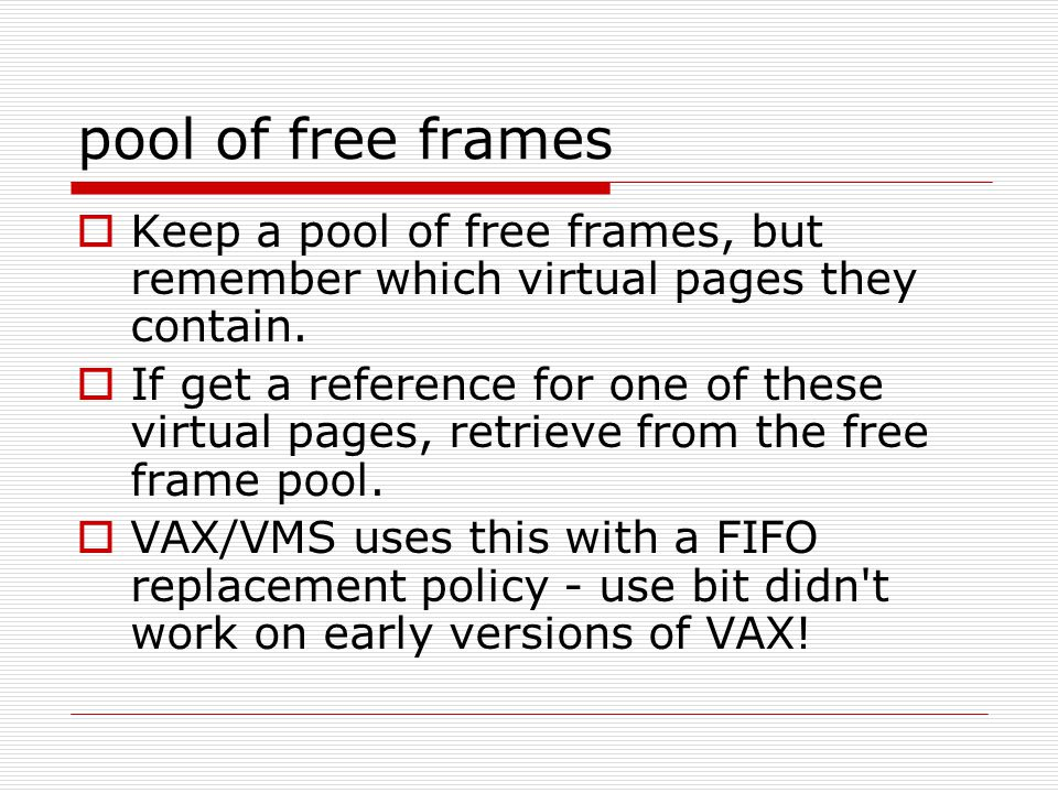 pool of free frames  Keep a pool of free frames, but remember which virtual pages they contain.  If get a reference for one of these virtual pages,