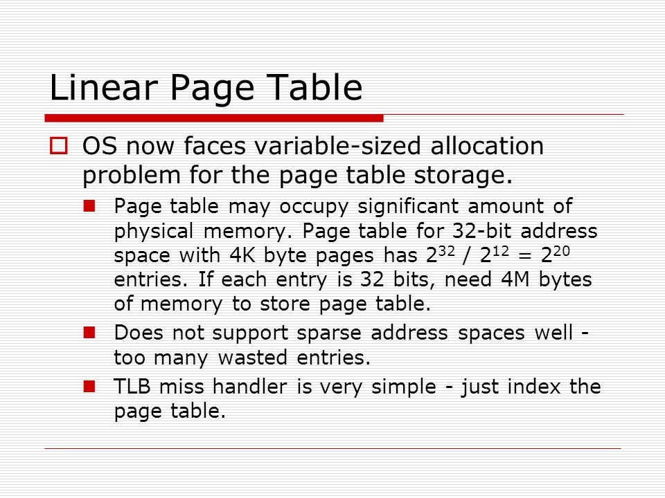 Linear Page Table  OS now faces variable-sized allocation problem for the page table storage. Page table may occupy significant amount of physical me