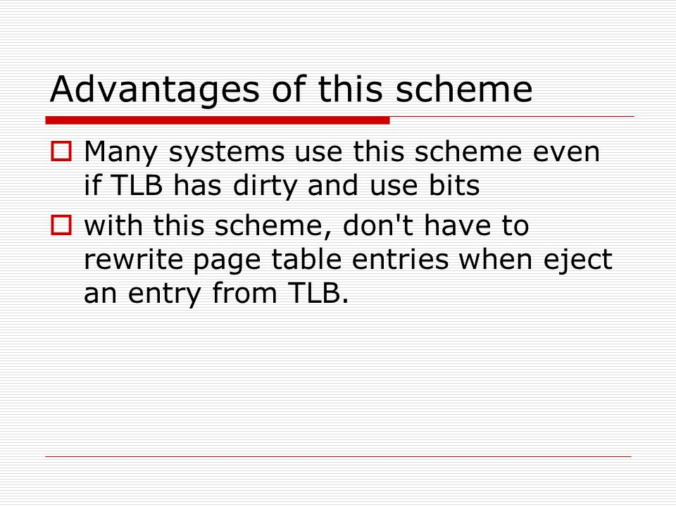 Advantages of this scheme  Many systems use this scheme even if TLB has dirty and use bits  with this scheme, don t have to rewrite page table entries when eject an entry from TLB.