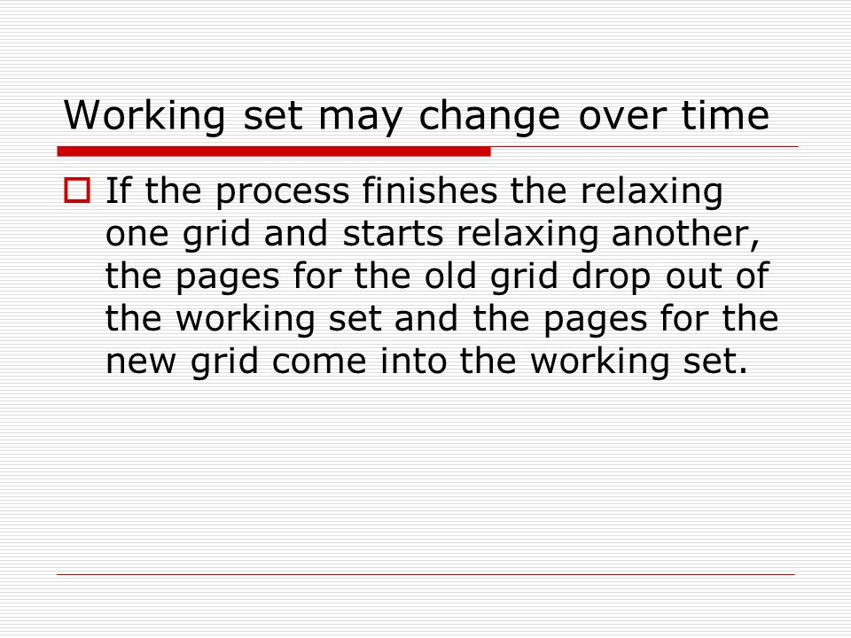 Working set may change over time  If the process finishes the relaxing one grid and starts relaxing another, the pages for the old grid drop out of t