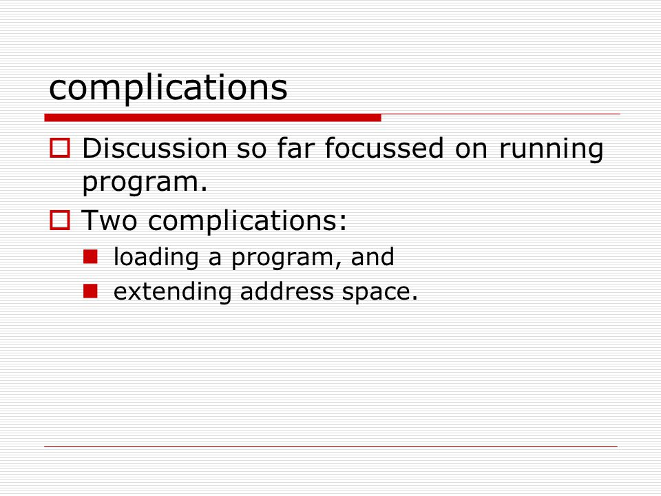 complications  Discussion so far focussed on running program.  Two complications: loading a program, and extending address space.