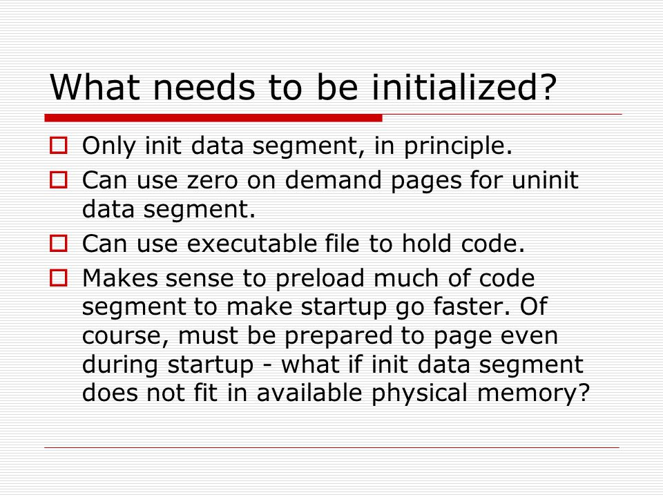 What needs to be initialized?  Only init data segment, in principle.  Can use zero on demand pages for uninit data segment.  Can use executable fil