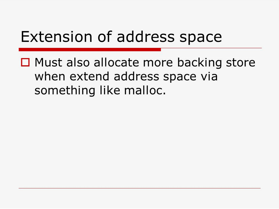 Extension of address space  Must also allocate more backing store when extend address space via something like malloc.