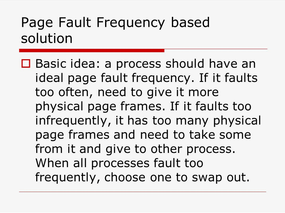 Page Fault Frequency based solution  Basic idea: a process should have an ideal page fault frequency. If it faults too often, need to give it more ph