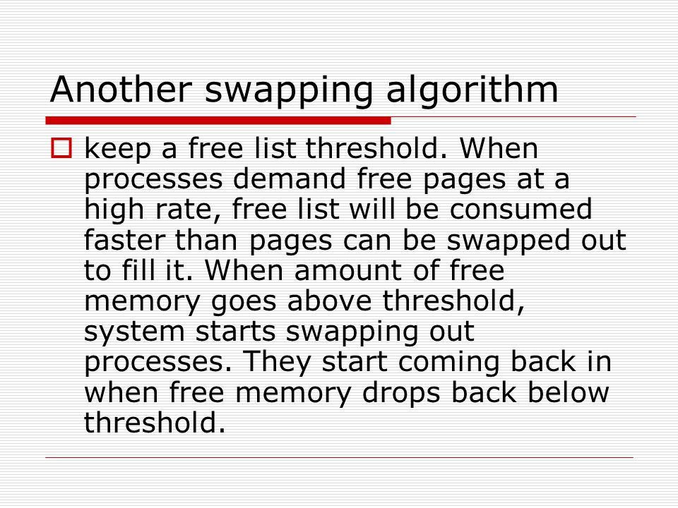 Another swapping algorithm  keep a free list threshold. When processes demand free pages at a high rate, free list will be consumed faster than pages