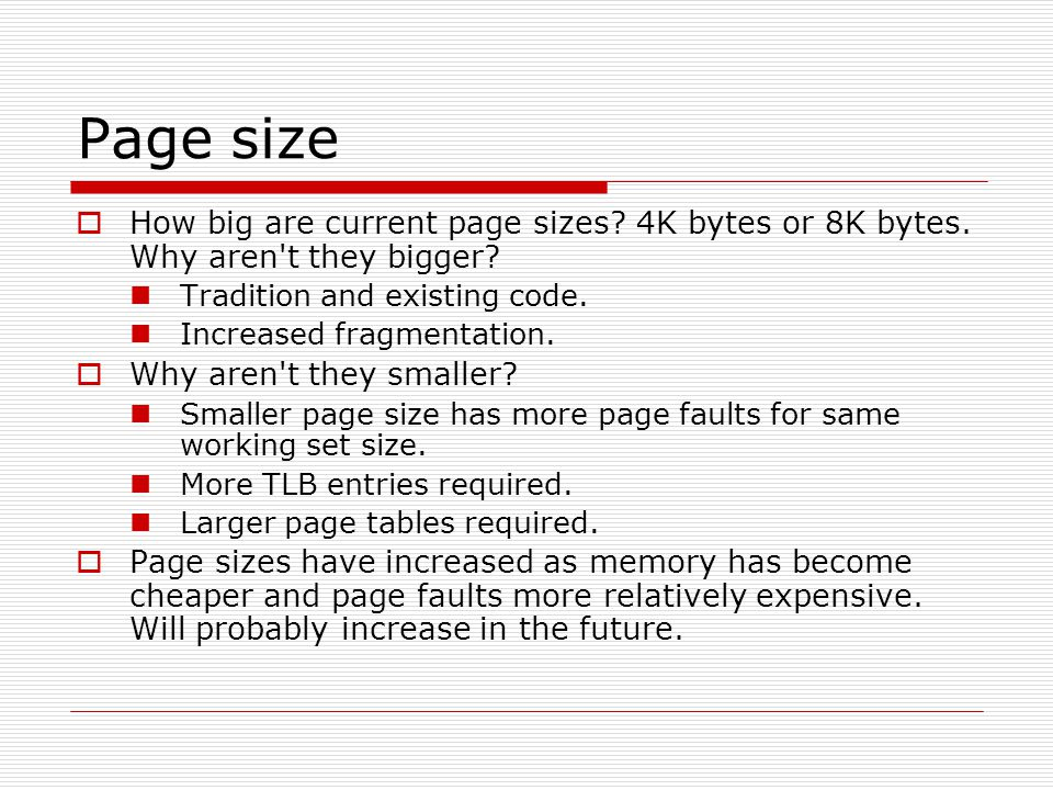 Page size  How big are current page sizes? 4K bytes or 8K bytes. Why aren't they bigger? Tradition and existing code. Increased fragmentation.  Why