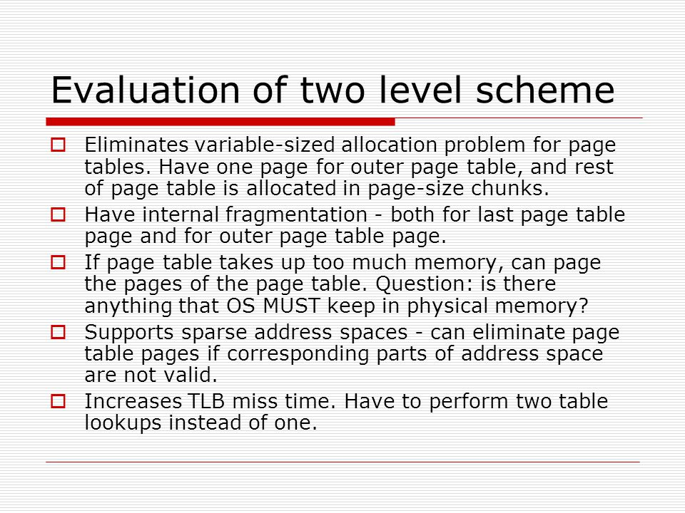 Evaluation of two level scheme  Eliminates variable-sized allocation problem for page tables. Have one page for outer page table, and rest of page ta