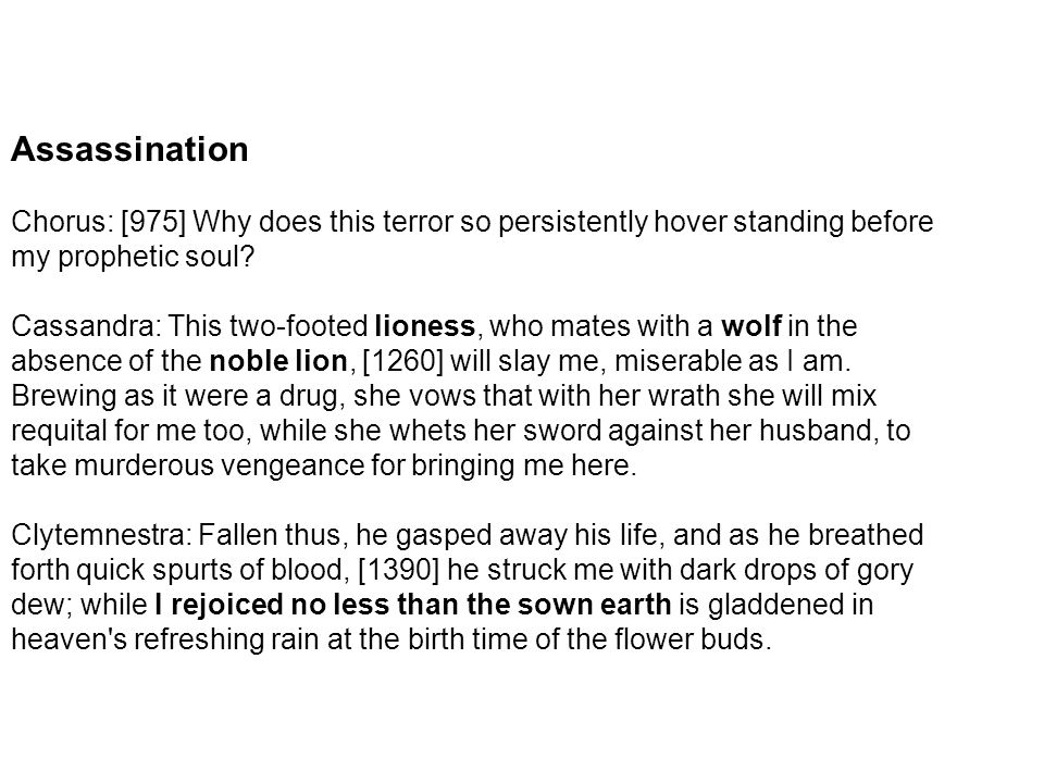 Assassination Chorus: [975] Why does this terror so persistently hover standing before my prophetic soul? Cassandra: This two-footed lioness, who mate