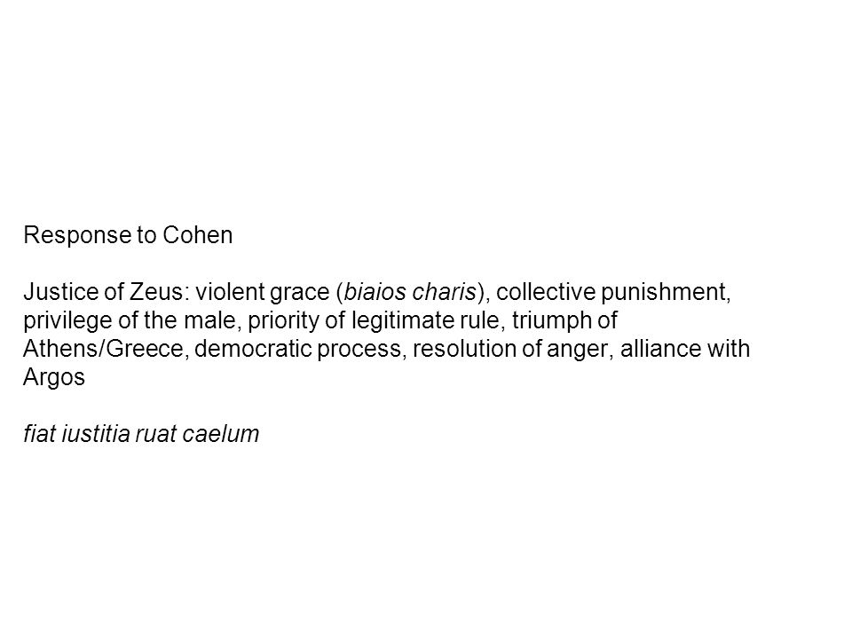 Response to Cohen Justice of Zeus: violent grace (biaios charis), collective punishment, privilege of the male, priority of legitimate rule, triumph o