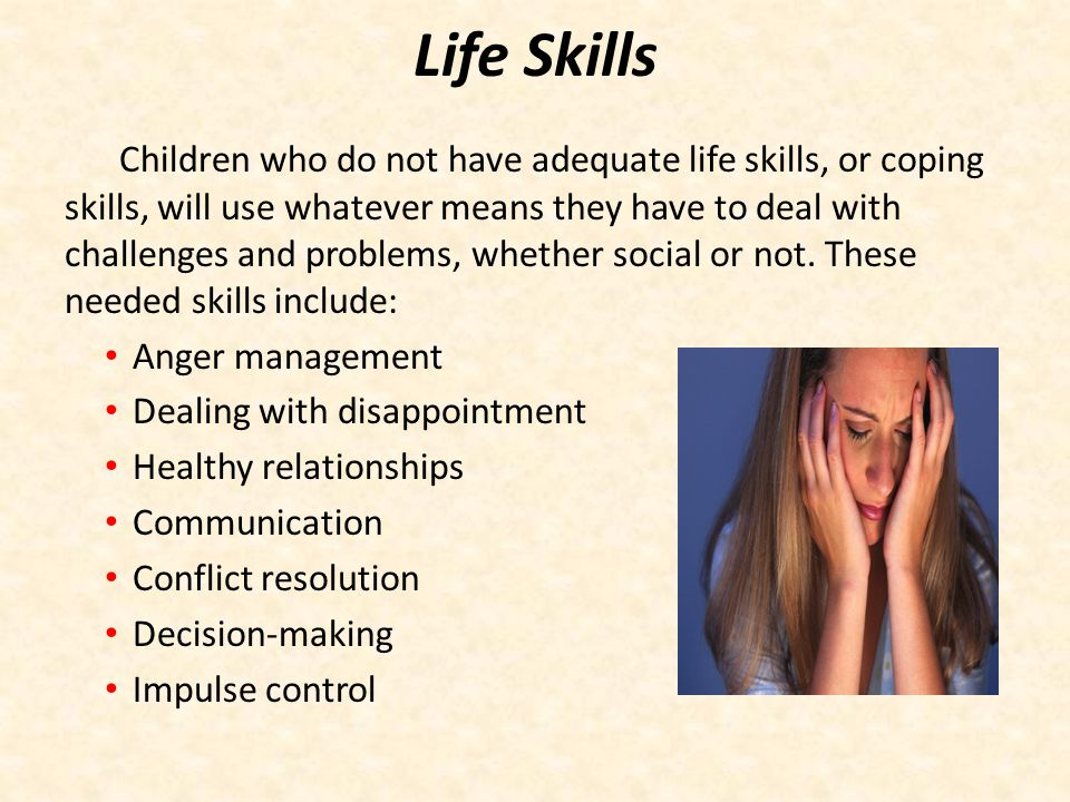 Life Skills Children who do not have adequate life skills, or coping skills, will use whatever means they have to deal with challenges and problems, w