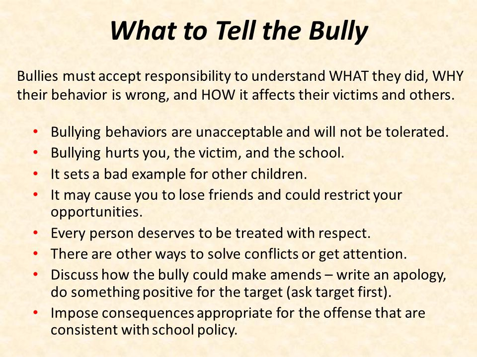 What to Tell the Bully Bullying behaviors are unacceptable and will not be tolerated. Bullying hurts you, the victim, and the school. It sets a bad ex
