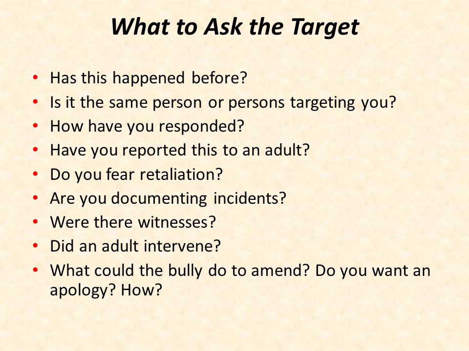 What to Tell the Target Reassure, Support and Listen You are not responsible for a bully's behavior.