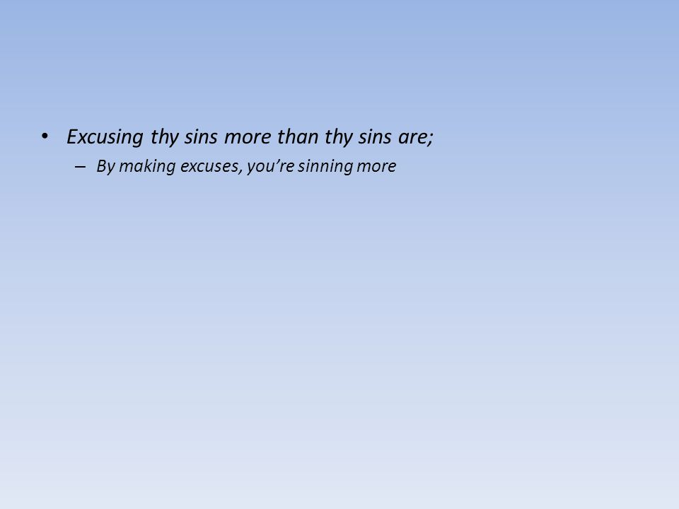 Excusing thy sins more than thy sins are; – By making excuses, you're sinning more