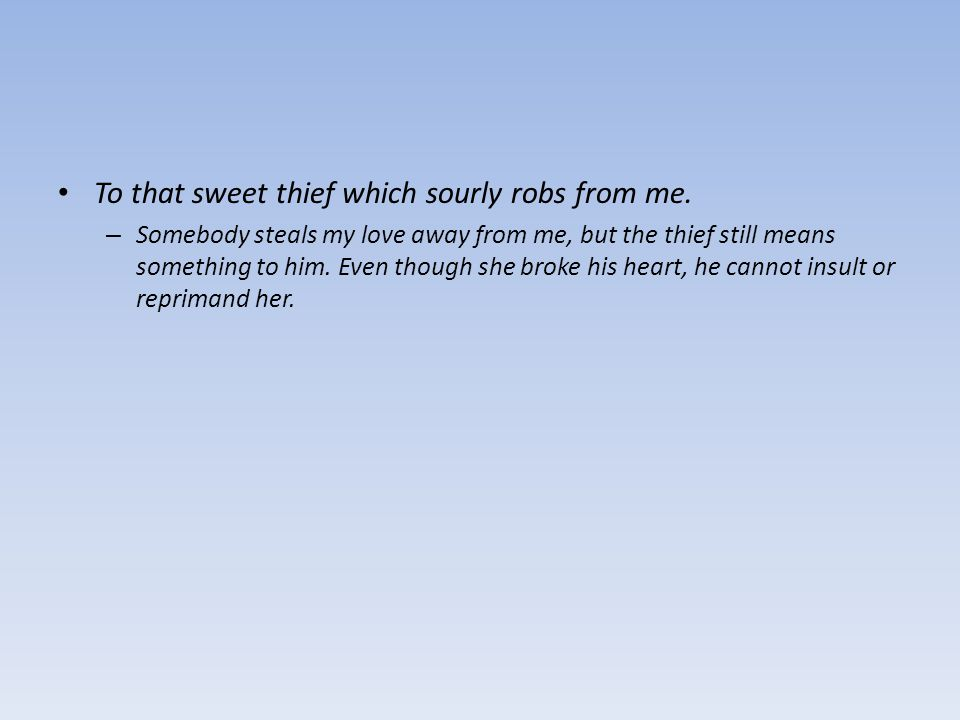To that sweet thief which sourly robs from me. – Somebody steals my love away from me, but the thief still means something to him. Even though she bro