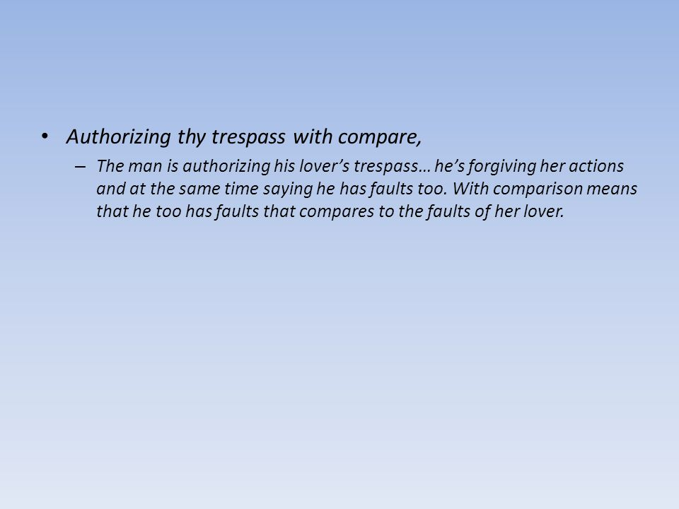 Authorizing thy trespass with compare, – The man is authorizing his lover's trespass… he's forgiving her actions and at the same time saying he has fa