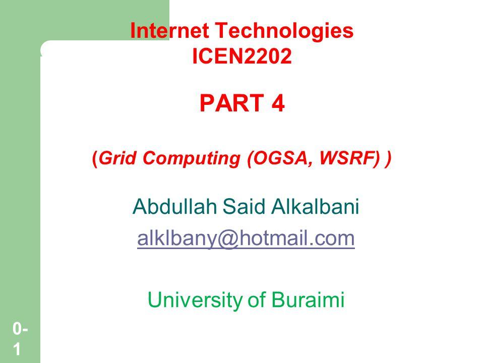 0- 1 Internet Technologies ICEN2202 PART 4 (Grid Computing (OGSA, WSRF) ) Abdullah Said Alkalbani alklbany@hotmail.com University of Buraimi