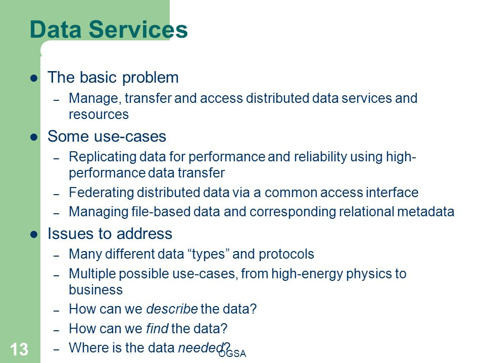 Data Services OGSA 13 The basic problem – Manage, transfer and access distributed data services and resources Some use-cases – Replicating data for performance and reliability using high- performance data transfer – Federating distributed data via a common access interface – Managing file-based data and corresponding relational metadata Issues to address – Many different data types and protocols – Multiple possible use-cases, from high-energy physics to business – How can we describe the data.