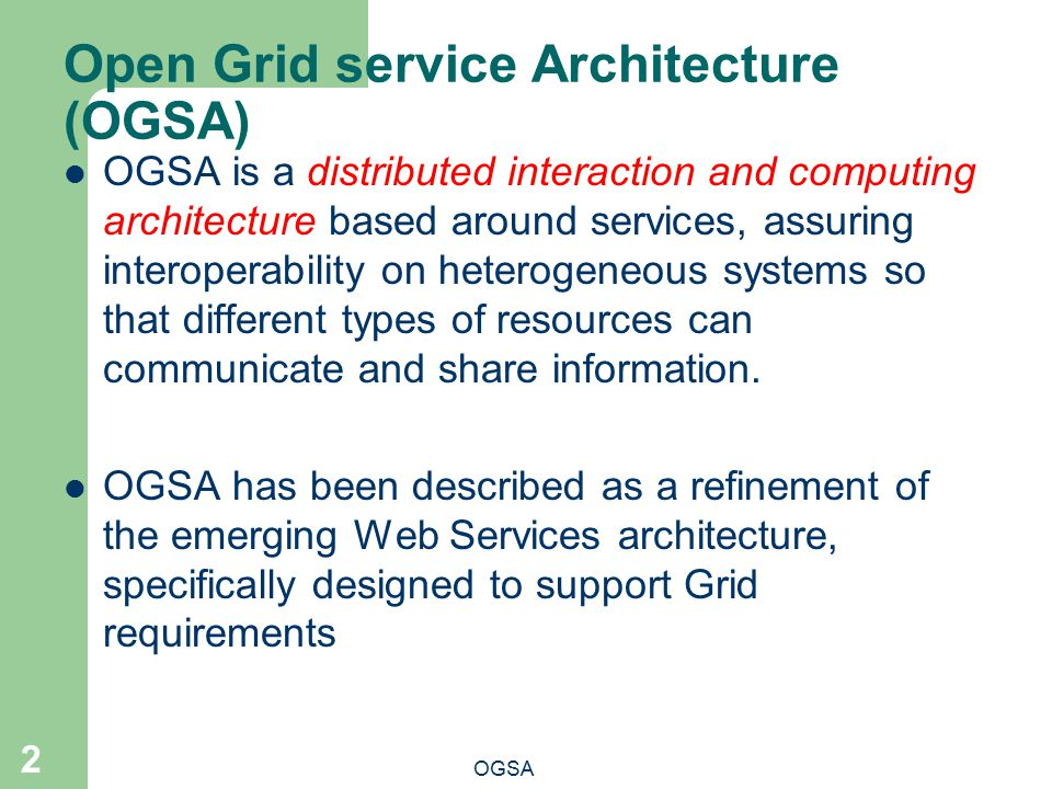 Open Grid service Architecture (OGSA) OGSA 2 OGSA is a distributed interaction and computing architecture based around services, assuring interoperability on heterogeneous systems so that different types of resources can communicate and share information.