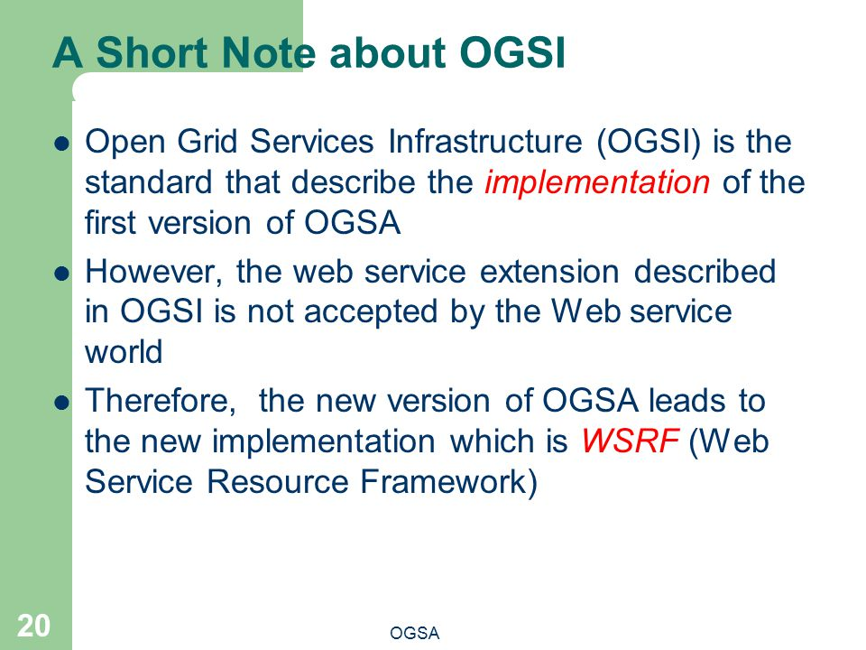A Short Note about OGSI OGSA 20 Open Grid Services Infrastructure (OGSI) is the standard that describe the implementation of the first version of OGSA However, the web service extension described in OGSI is not accepted by the Web service world Therefore, the new version of OGSA leads to the new implementation which is WSRF (Web Service Resource Framework)