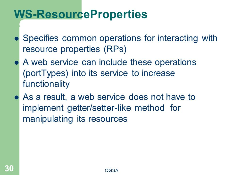 WS-ResourceProperties OGSA 30 Specifies common operations for interacting with resource properties (RPs) A web service can include these operations (portTypes) into its service to increase functionality As a result, a web service does not have to implement getter/setter-like method for manipulating its resources