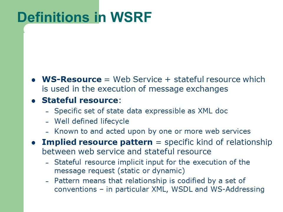 Definitions in WSRF WS-Resource = Web Service + stateful resource which is used in the execution of message exchanges Stateful resource: – Specific set of state data expressible as XML doc – Well defined lifecycle – Known to and acted upon by one or more web services Implied resource pattern = specific kind of relationship between web service and stateful resource – Stateful resource implicit input for the execution of the message request (static or dynamic) – Pattern means that relationship is codified by a set of conventions – in particular XML, WSDL and WS-Addressing