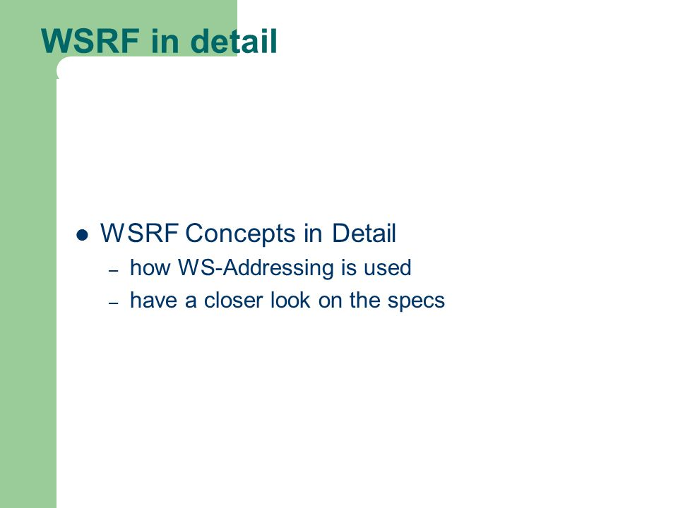 WSRF in detail WSRF Concepts in Detail – how WS-Addressing is used – have a closer look on the specs
