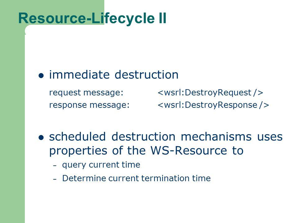 Resource-Lifecycle II immediate destruction request message: response message: scheduled destruction mechanisms uses properties of the WS-Resource to – query current time – Determine current termination time