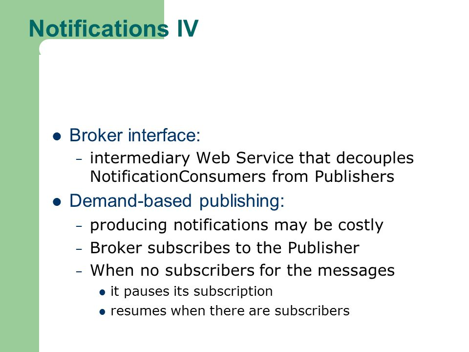 Notifications IV Broker interface: – intermediary Web Service that decouples NotificationConsumers from Publishers Demand-based publishing: – producing notifications may be costly – Broker subscribes to the Publisher – When no subscribers for the messages it pauses its subscription resumes when there are subscribers