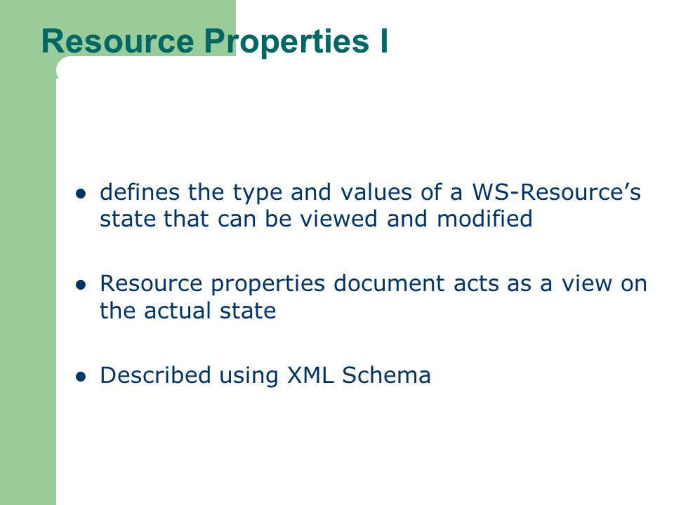 Resource Properties I defines the type and values of a WS-Resource's state that can be viewed and modified Resource properties document acts as a view on the actual state Described using XML Schema